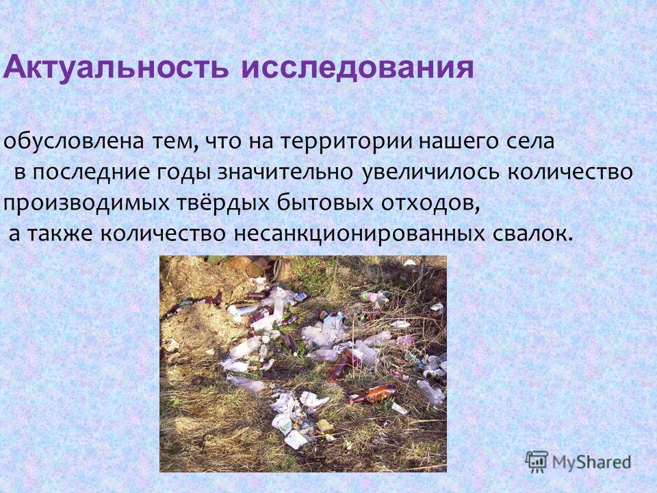Актуальность исследования обусловлена тем, что на территории нашего села в последние годы значительно увеличилось количество производимых твёрдых бытовых отходов, а также количество несанкционированных свалок.
