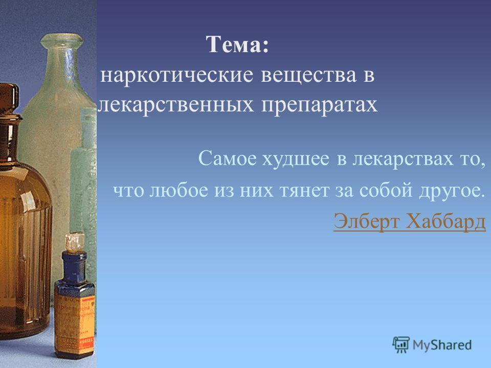 Тема: наркотические вещества в лекарственных препаратах Самое худшее в лекарствах то, что любое из них тянет за собой другое. Элберт Хаббард