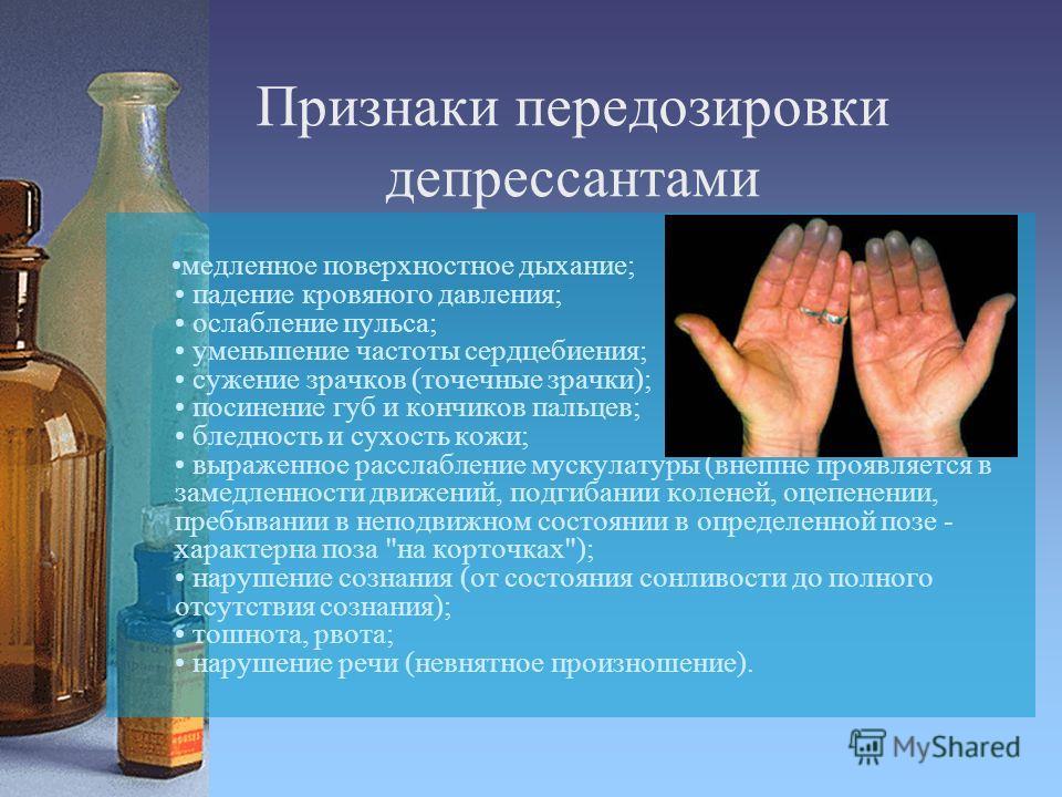 Признаки передозировки депрессантами медленное поверхностное дыхание; падение кровяного давления; ослабление пульса; уменьшение частоты сердцебиения; сужение зрачков (точечные зрачки); посинение губ и кончиков пальцев; бледность и сухость кожи; выраж