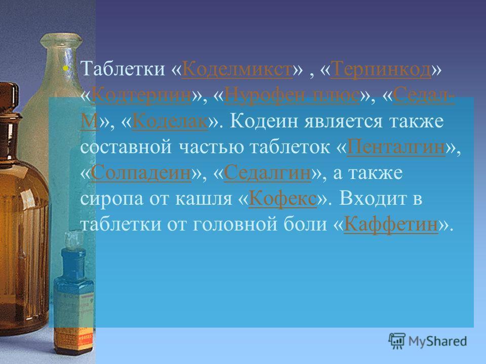 Таблетки «Коделмикст», «Терпинкод» «Кодтерпин», «Нурофен плюс», «Седал- М», «Коделак». Кодеин является также составной частью таблеток «Пенталгин», «Солпадеин», «Седалгин», а также сиропа от кашля «Кофекс». Входит в таблетки от головной боли «Каффети
