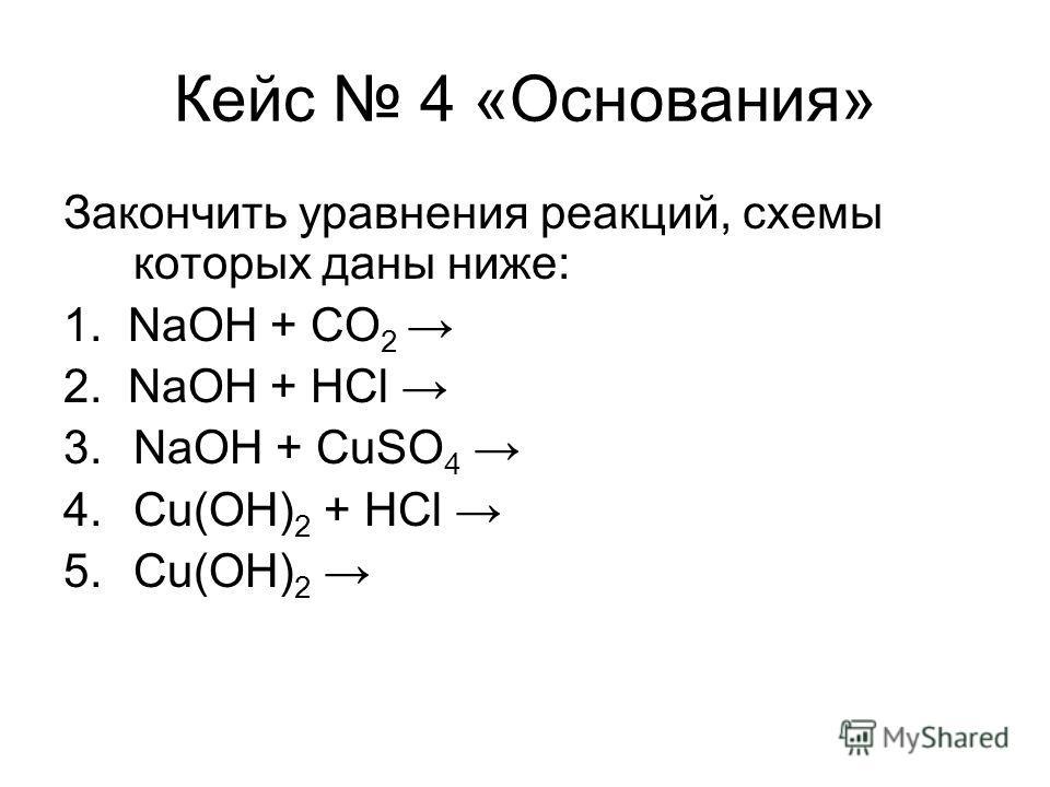 Кейс 4 «Основания» Закончить уравнения реакций, схемы которых даны ниже: 1. NaOH + CO 2 2. NaOH + HCl 3.NaOH + CuSO 4 4.Cu(OH) 2 + HCl 5.Cu(OH) 2
