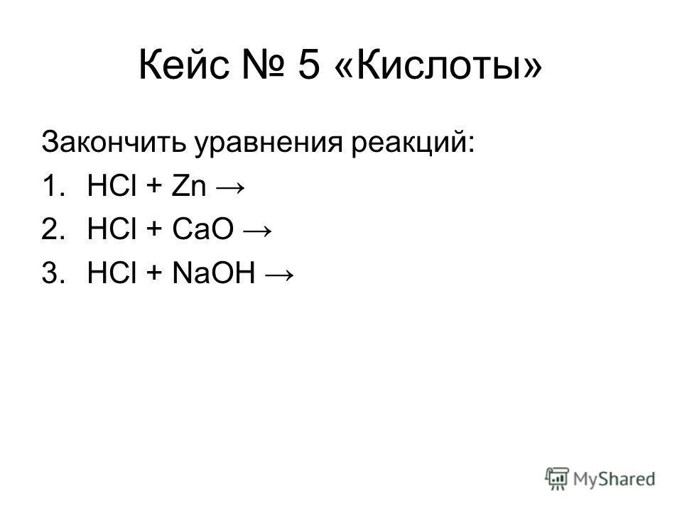 Кейс 5 «Кислоты» Закончить уравнения реакций: 1.HCl + Zn 2.HCl + CaO 3.HCl + NaOH