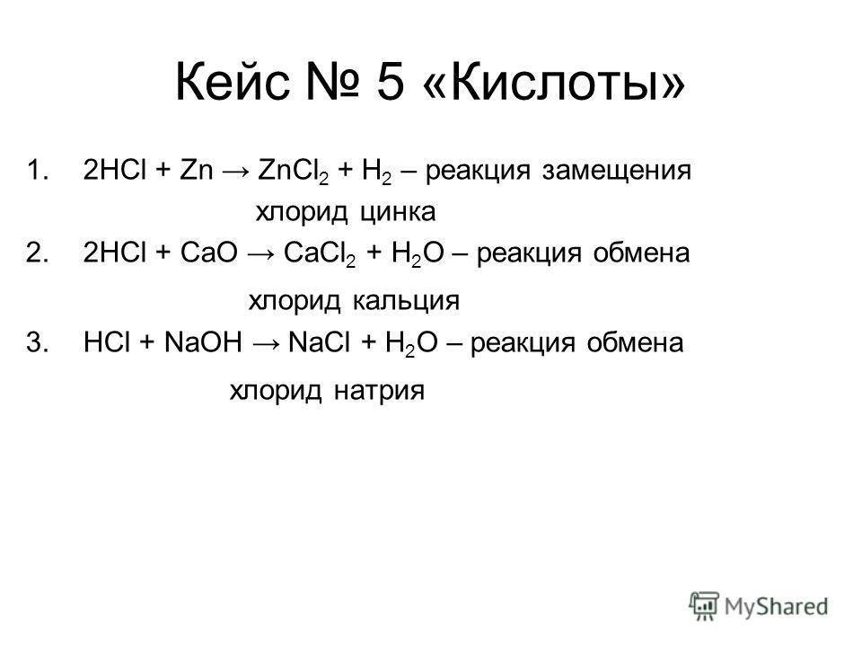Кейс 5 «Кислоты» 1.2HCl + Zn ZnCl 2 + H 2 – реакция замещения хлорид цинка 2.2HCl + CaO CaCl 2 + H 2 O – реакция обмена хлорид кальция 3.HCl + NaOH NaCl + H 2 O – реакция обмена хлорид натрия