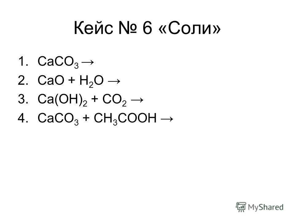 Кейс 6 «Соли» 1.CaCO 3 2.CaO + H 2 O 3.Ca(OH) 2 + CO 2 4.CaCO 3 + CH 3 COOH