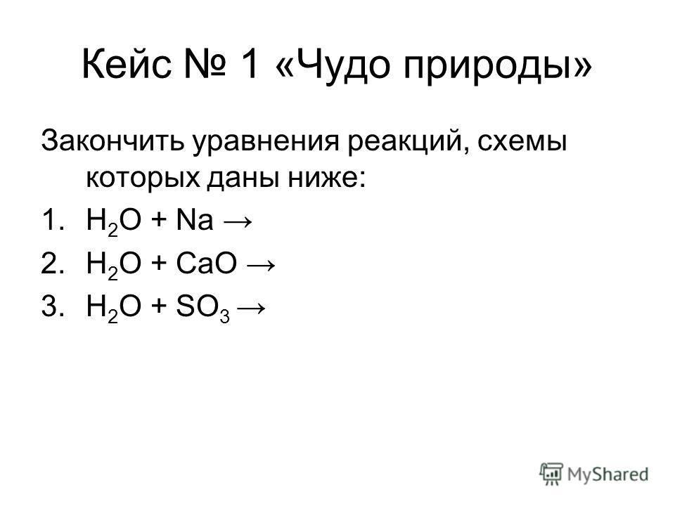 Кейс 1 «Чудо природы» Закончить уравнения реакций, схемы которых даны ниже: 1.H 2 O + Na 2.H 2 O + CaO 3.H 2 O + SO 3