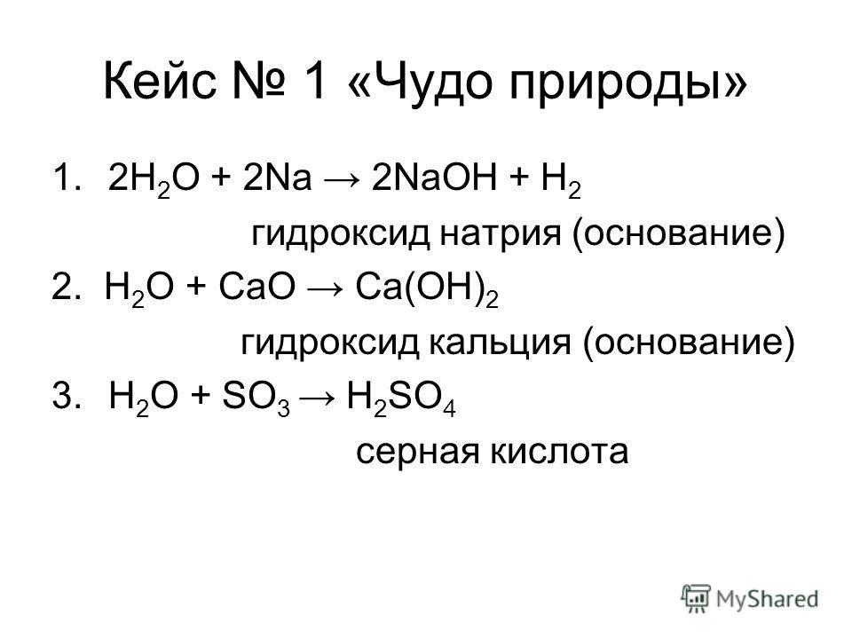 Кейс 1 «Чудо природы» 1.2H 2 O + 2Na 2NaOH + H 2 гидроксид натрия (основание) 2. H 2 O + CaO Ca(OH) 2 гидроксид кальция (основание) 3.H 2 O + SO 3 H 2 SO 4 серная кислота