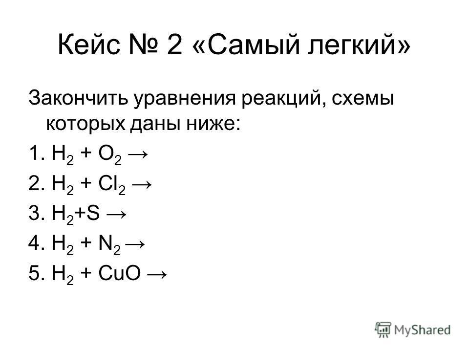 Кейс 2 «Самый легкий» Закончить уравнения реакций, схемы которых даны ниже: 1. Н 2 + O 2 2. H 2 + Cl 2 3. H 2 +S 4. H 2 + N 2 5. H 2 + CuO