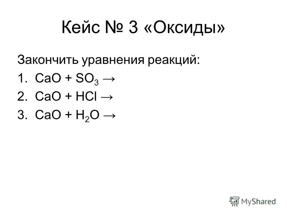 Кейс 3 «Оксиды» Закончить уравнения реакций: 1. СaO + SO 3 2. CaO + HCl 3. CaO + H 2 O