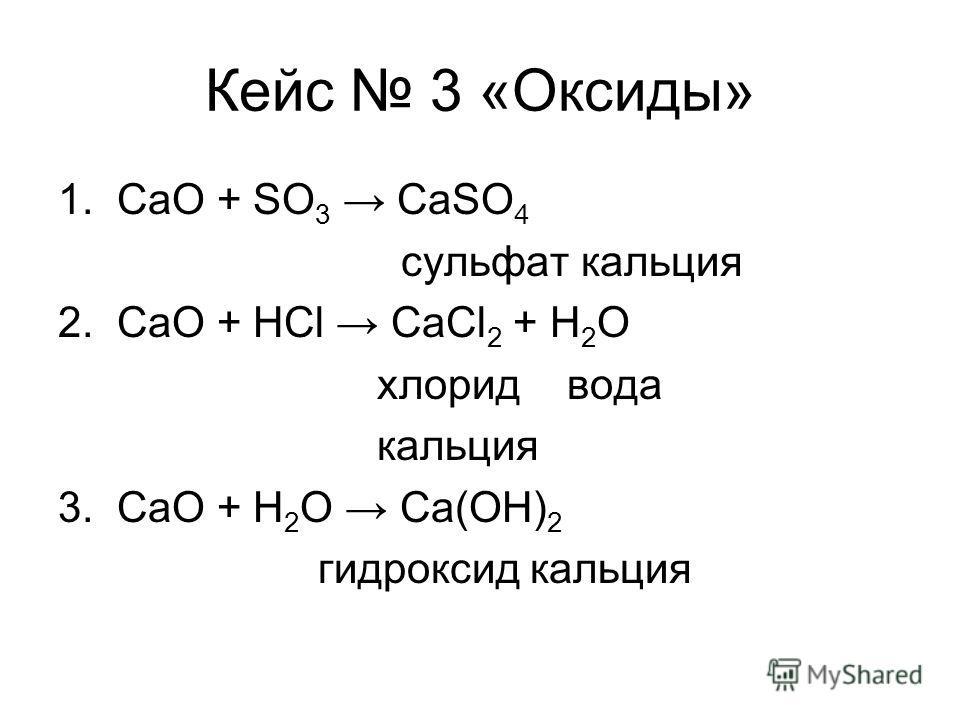 Кейс 3 «Оксиды» 1. CaO + SO 3 CaSO 4 сульфат кальция 2. CaO + HCl CaCl 2 + H 2 O хлорид вода кальция 3. CaO + H 2 O Ca(OH) 2 гидроксид кальция