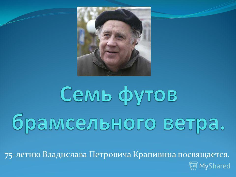 75-летию Владислава Петровича Крапивина посвящается.