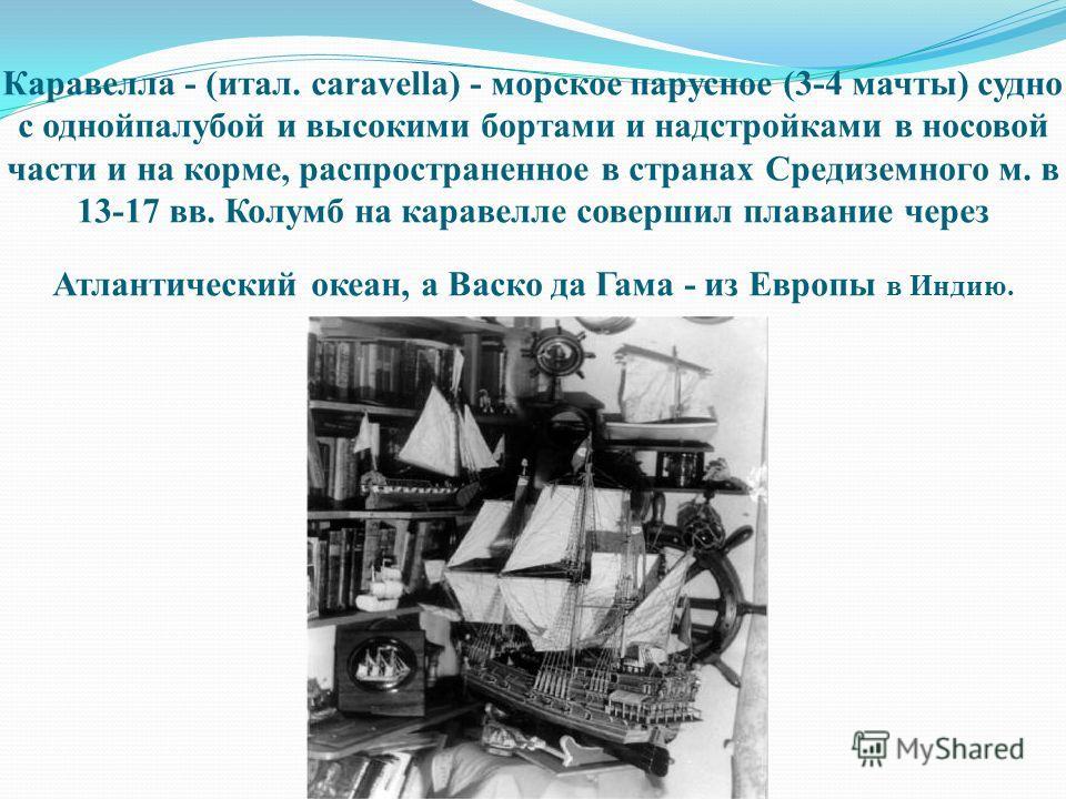 Каравелла - (итал. caravella) - морское парусное (3-4 мачты) судно с однойпалубой и высокими бортами и надстройками в носовой части и на корме, распространенное в странах Средиземного м. в 13-17 вв. Колумб на каравелле совершил плавание через Атланти