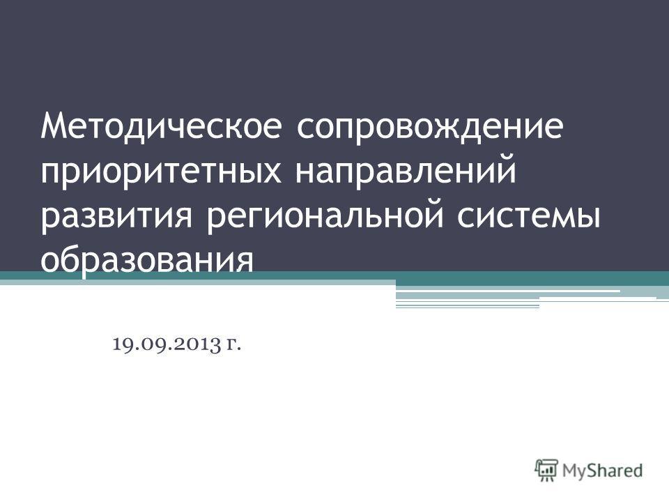 Методическое сопровождение приоритетных направлений развития региональной системы образования 19.09.2013 г.