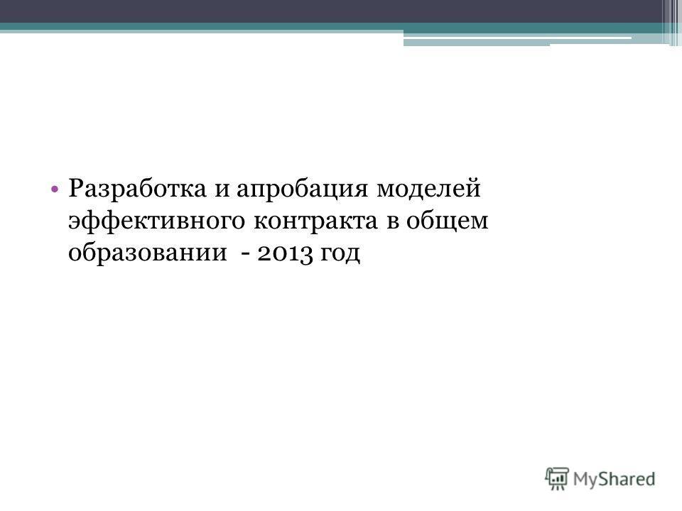 Разработка и апробация моделей эффективного контракта в общем образовании - 2013 год