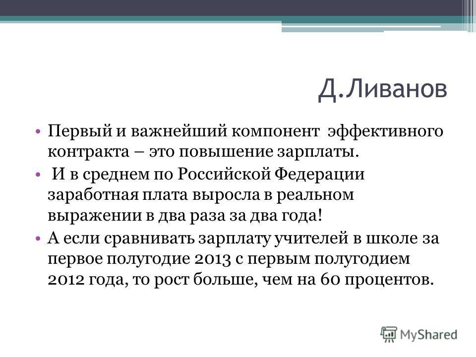 Д.Ливанов Первый и важнейший компонент эффективного контракта – это повышение зарплаты. И в среднем по Российской Федерации заработная плата выросла в реальном выражении в два раза за два года! А если сравнивать зарплату учителей в школе за первое по