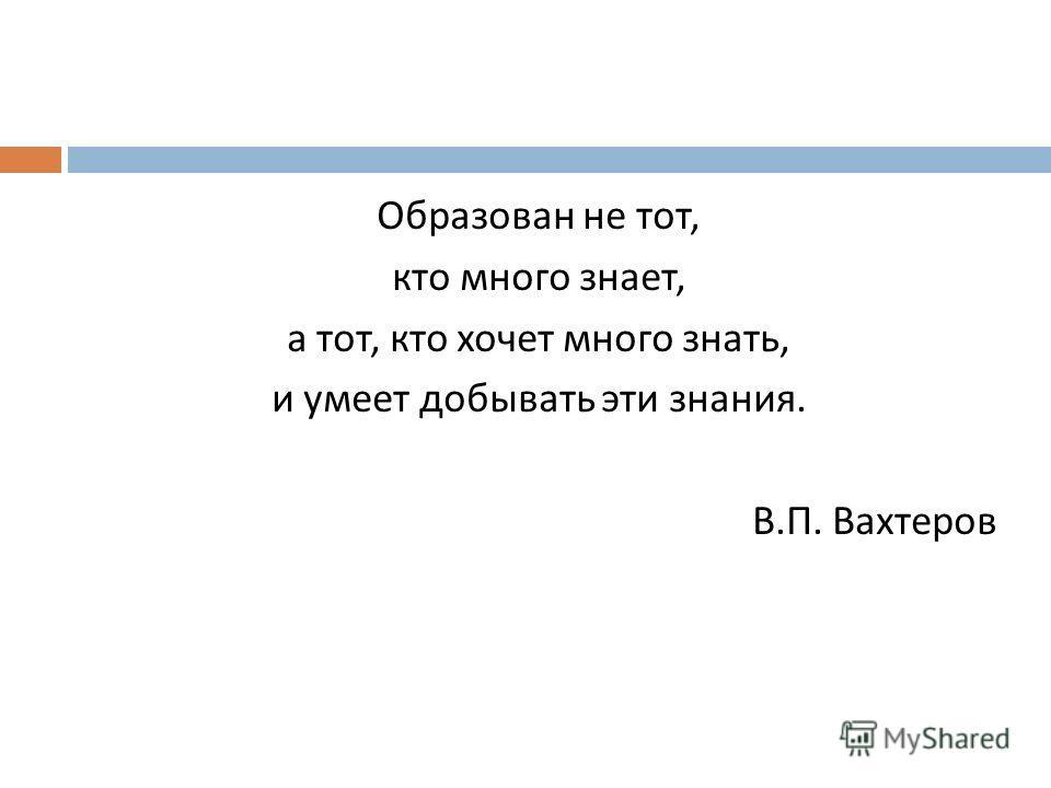 Образован не тот, кто много знает, а тот, кто хочет много знать, и умеет добывать эти знания. В. П. Вахтеров