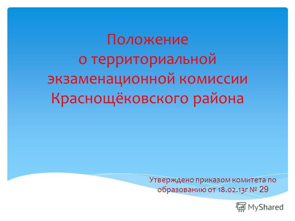 Положение о территориальной экзаменационной комиссии Краснощёковского района Утверждено приказом комитета по образованию от 18.02.13г 29