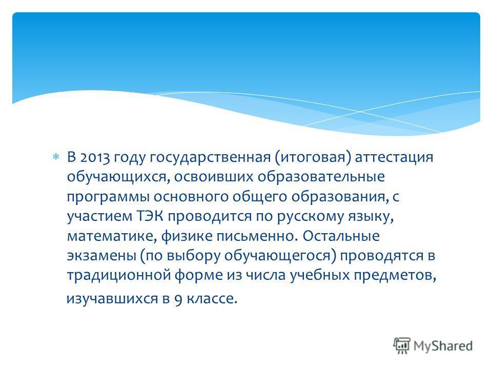 В 2013 году государственная (итоговая) аттестация обучающихся, освоивших образовательные программы основного общего образования, с участием ТЭК проводится по русскому языку, математике, физике письменно. Остальные экзамены (по выбору обучающегося) пр