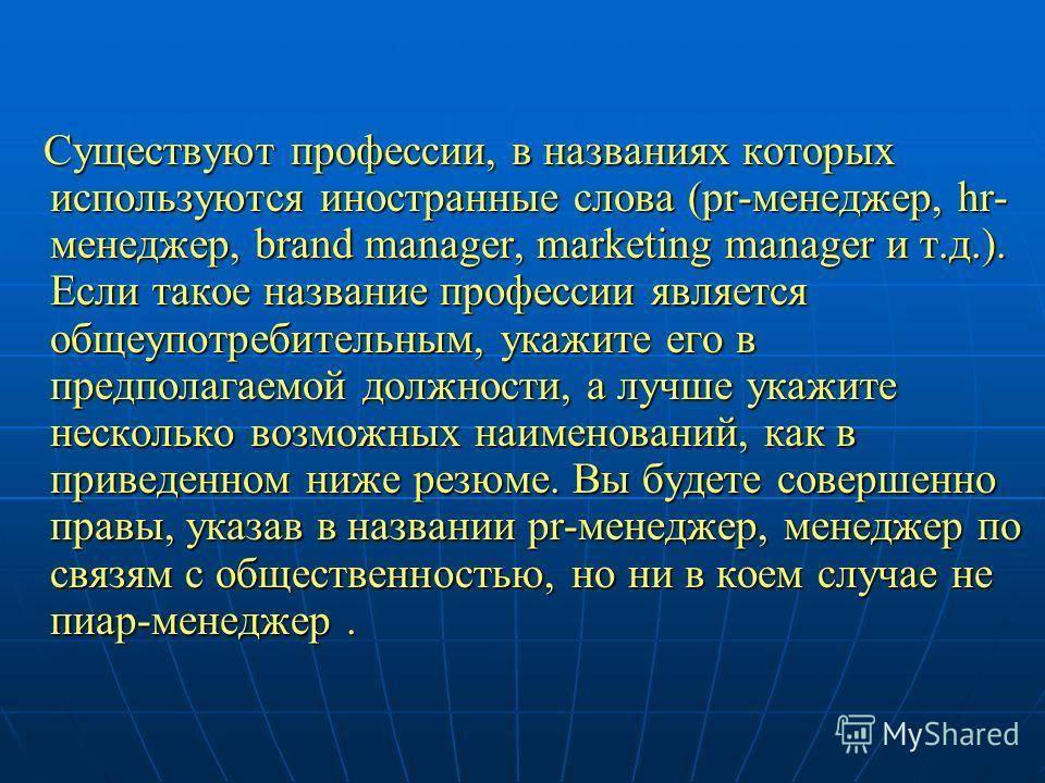 Существуют профессии, в названиях которых используются иностранные слова (pr-менеджер, hr- менеджер, brand manager, marketing manager и т.д.). Если такое название профессии является общеупотребительным, укажите его в предполагаемой должности, а лучше