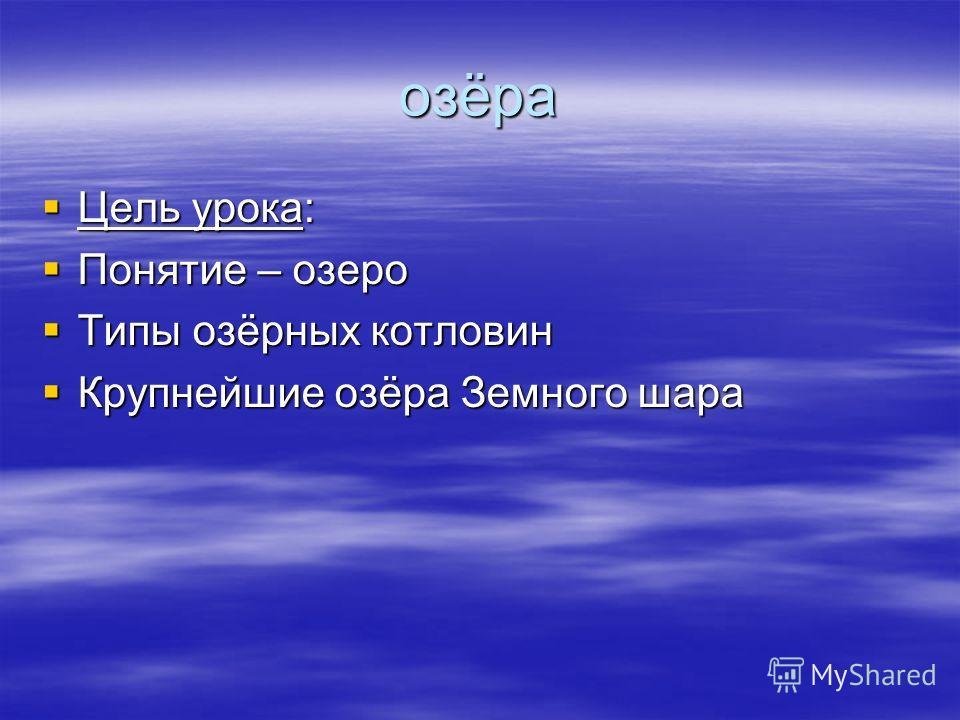 озёра Цель урока: Цель урока: Понятие – озеро Понятие – озеро Типы озёрных котловин Типы озёрных котловин Крупнейшие озёра Земного шара Крупнейшие озёра Земного шара