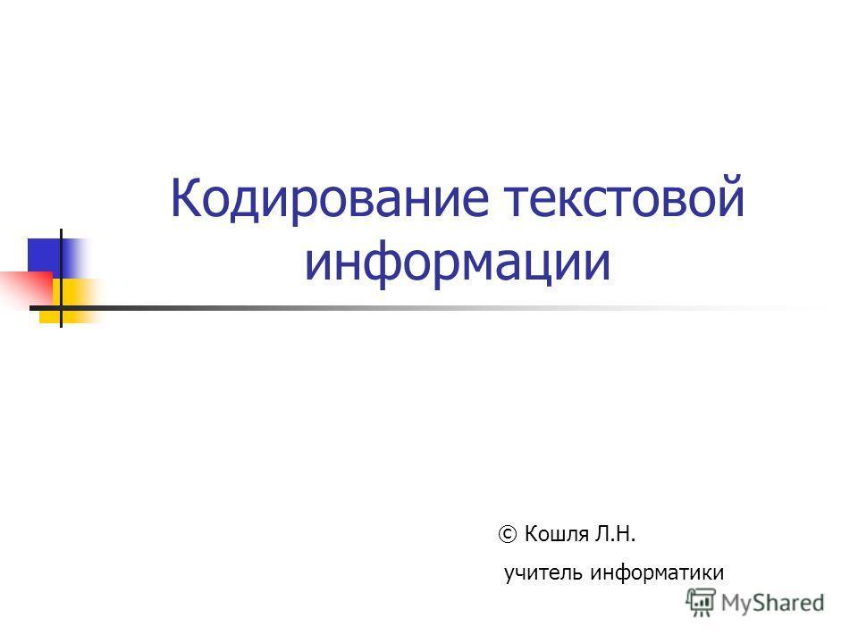 Кодирование текстовой информации © Кошля Л.Н. учитель информатики