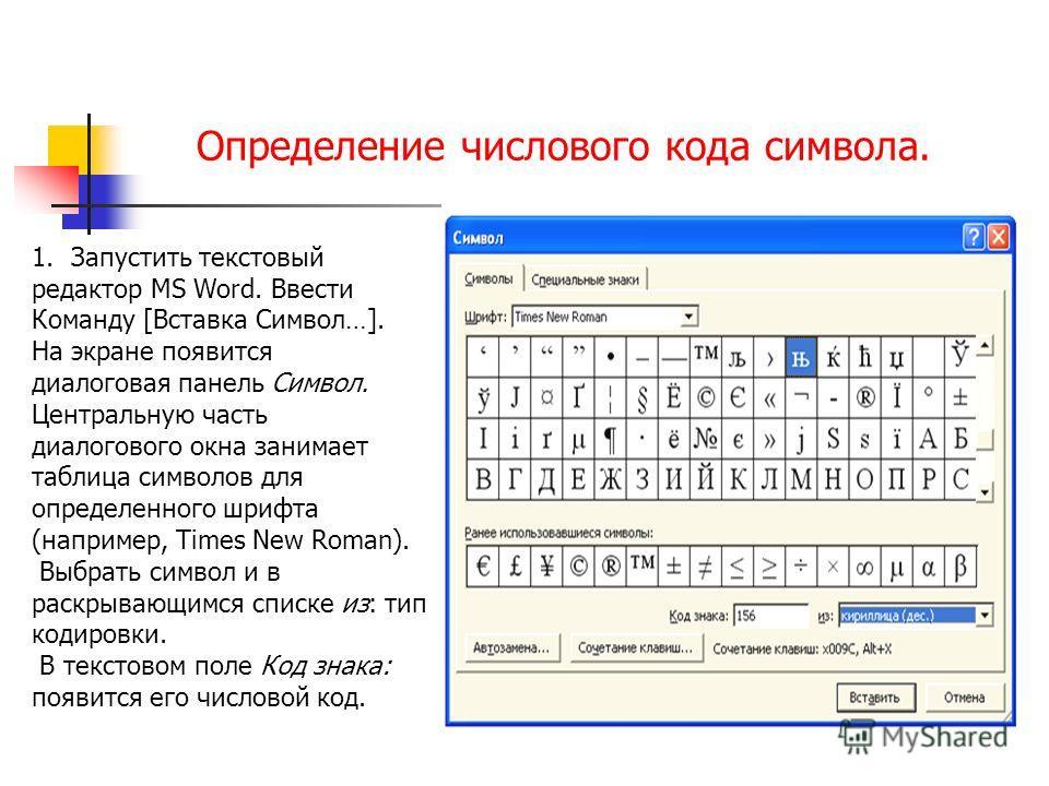 Определение числового кода символа. 1.Запустить текстовый редактор MS Word. Ввести Команду [Вставка Символ…]. На экране появится диалоговая панель Символ. Центральную часть диалогового окна занимает таблица символов для определенного шрифта (например