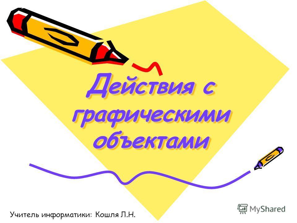 Д ействия с графическими объектами Учитель информатики: Кошля Л.Н.