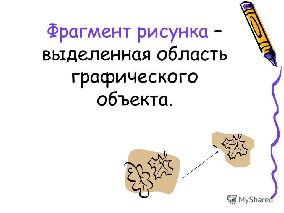 Фрагмент рисунка – выделенная область графического объекта.