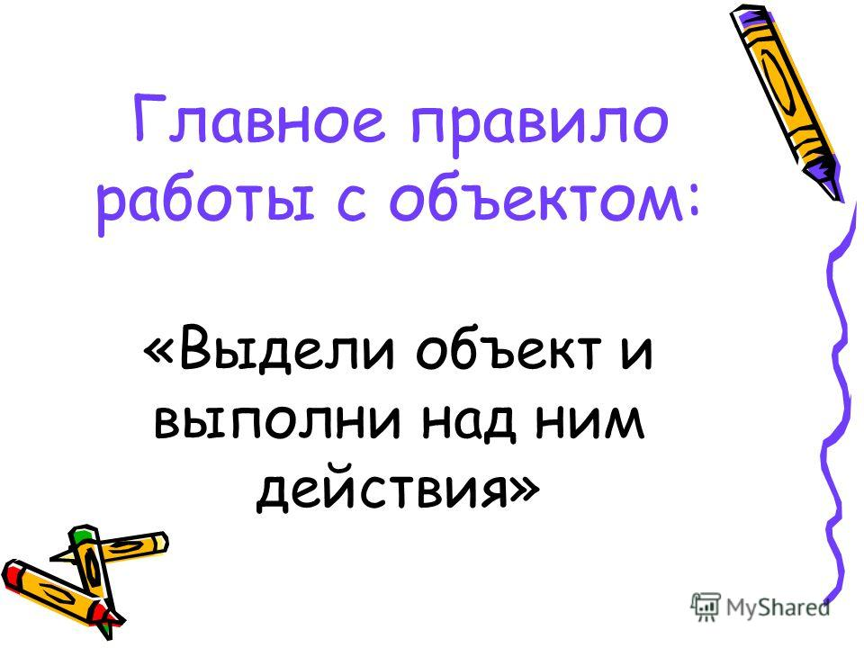 Главное правило работы с объектом: «Выдели объект и выполни над ним действия»