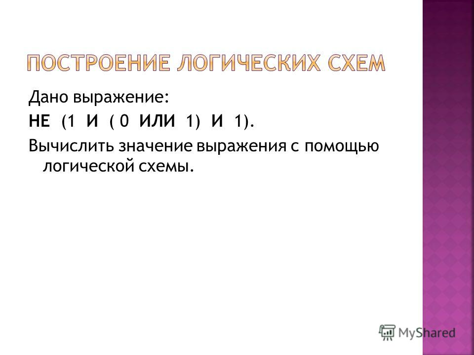 Дано выражение: НЕ (1 И ( 0 ИЛИ 1) И 1). Вычислить значение выражения с помощью логической схемы.