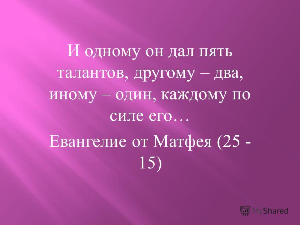 И одному он дал пять талантов, другому – два, иному – один, каждому по силе его … Евангелие от Матфея (25 - 15)