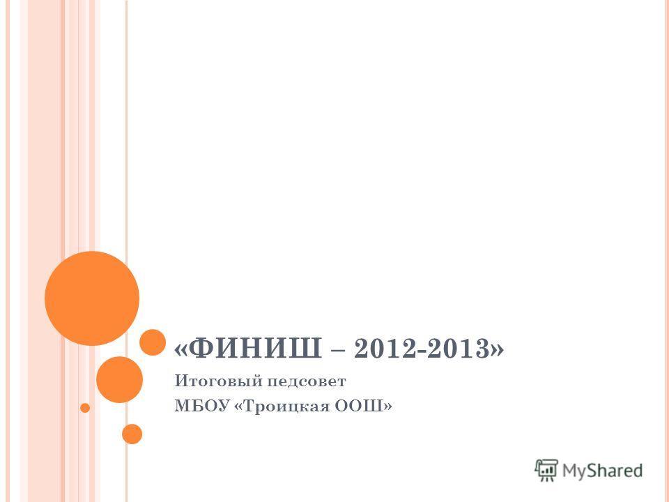 «ФИНИШ – 2012-2013» Итоговый педсовет МБОУ «Троицкая ООШ»