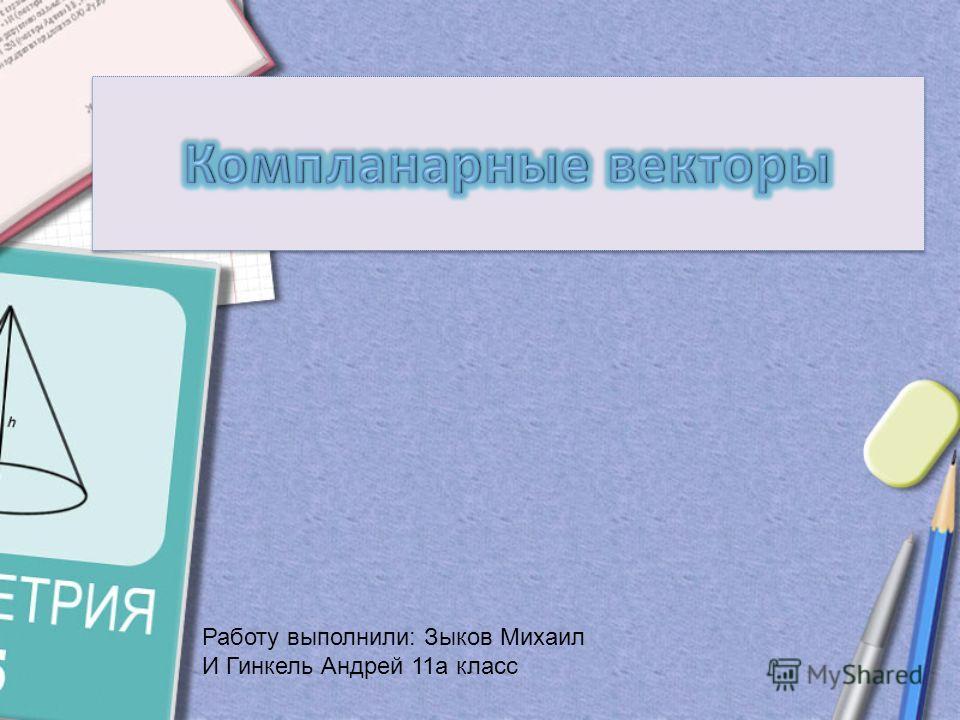 Работу выполнили: Зыков Михаил И Гинкель Андрей 11а класс