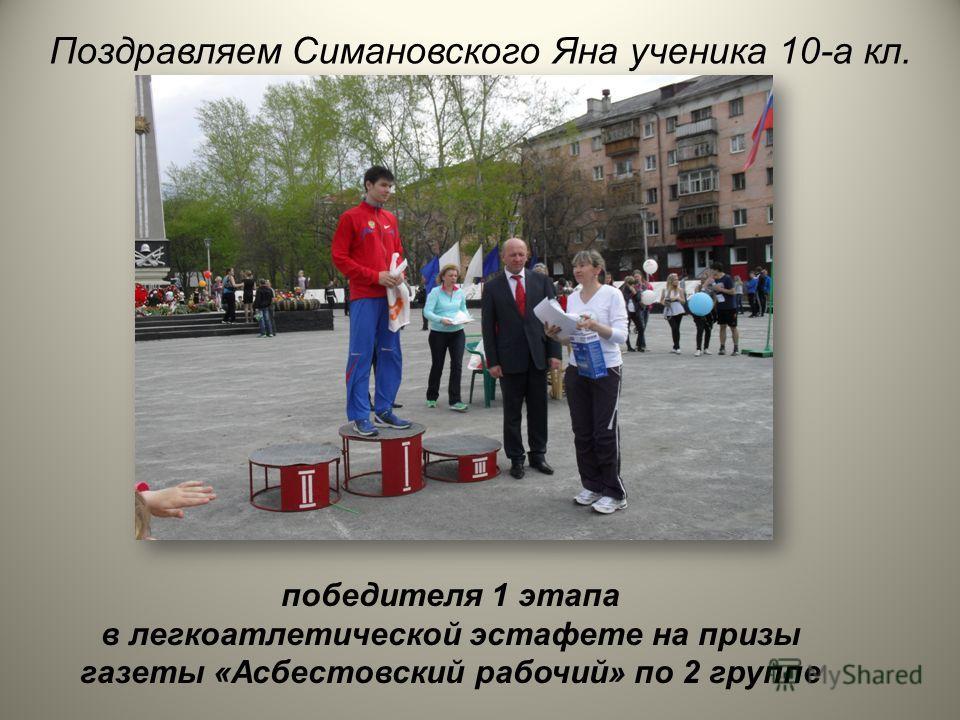 Поздравляем Симановского Яна ученика 10-а кл. победителя 1 этапа в легкоатлетической эстафете на призы газеты «Асбестовский рабочий» по 2 группе