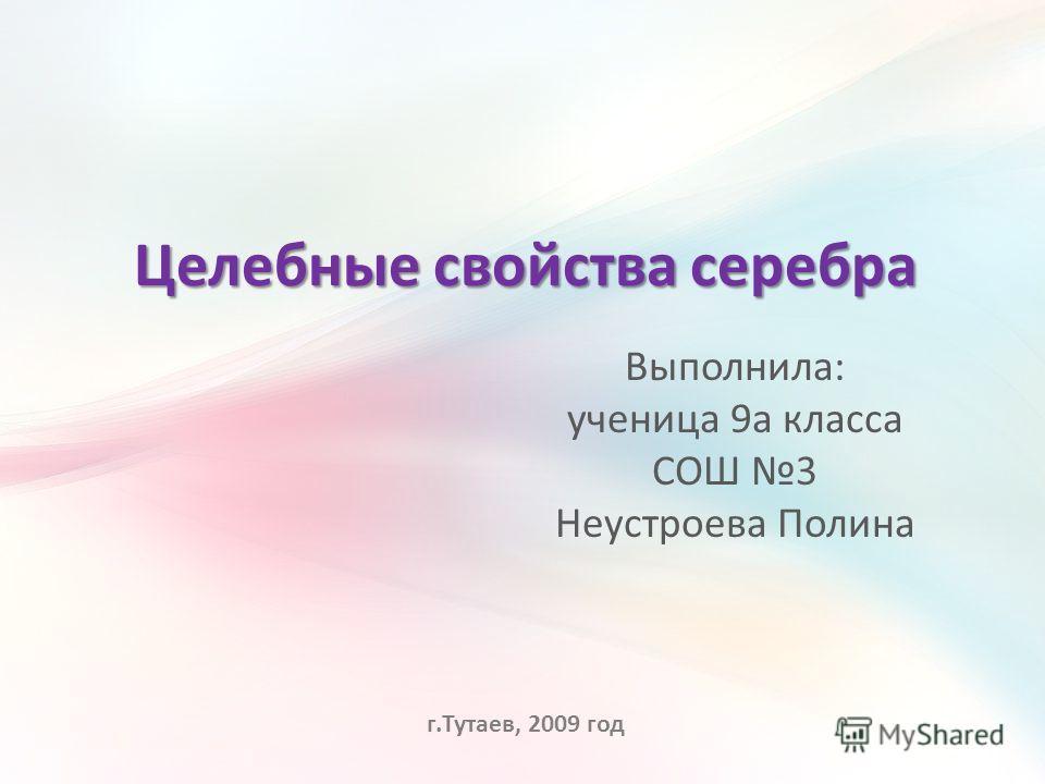 Целебные свойства серебра Выполнила: ученица 9а класса СОШ 3 Неустроева Полина г.Тутаев, 2009 год