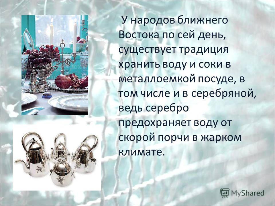 У народов ближнего Востока по сей день, существует традиция хранить воду и соки в металлоемкой посуде, в том числе и в серебряной, ведь серебро предохраняет воду от скорой порчи в жарком климате.