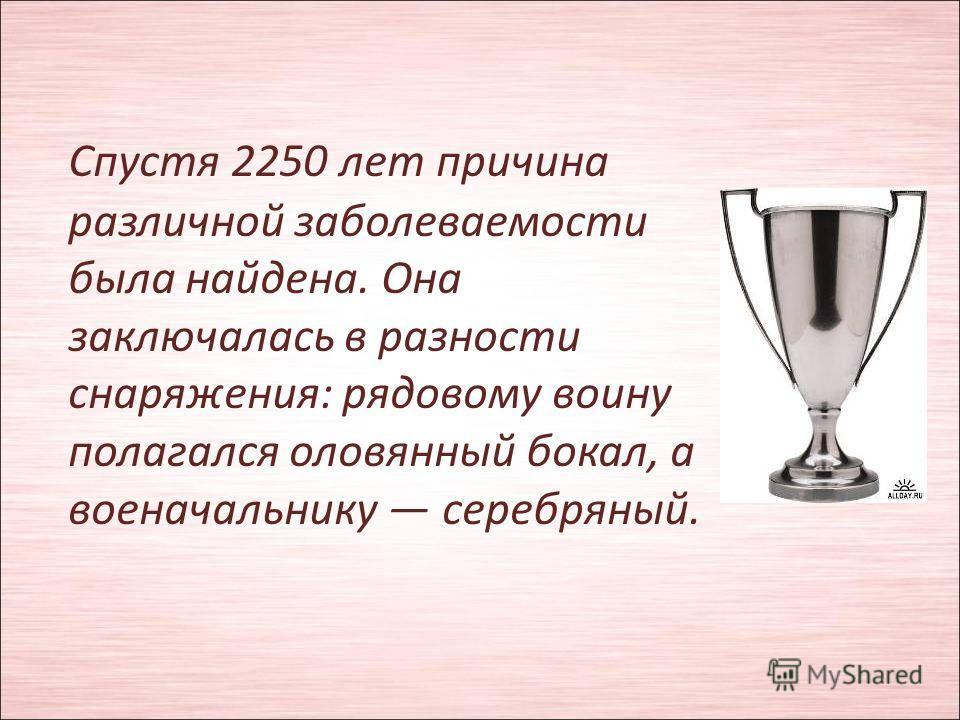 Спустя 2250 лет причина различной заболеваемости была найдена. Она заключалась в разности снаряжения: рядовому воину полагался оловянный бокал, а военачальнику серебряный.