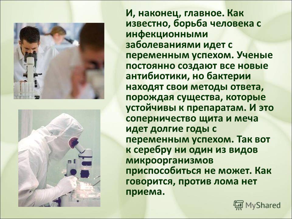 И, наконец, главное. Как известно, борьба человека с инфекционными заболеваниями идет с переменным успехом. Ученые постоянно создают все новые антибиотики, но бактерии находят свои методы ответа, порождая существа, которые устойчивы к препаратам. И э