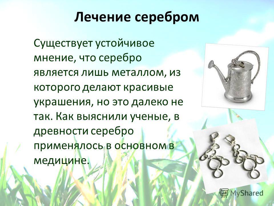 Лечение серебром Существует устойчивое мнение, что серебро является лишь металлом, из которого делают красивые украшения, но это далеко не так. Как выяснили ученые, в древности серебро применялось в основном в медицине.