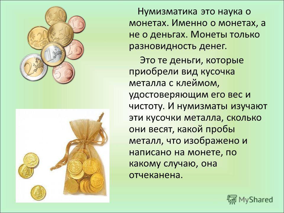 Нумизматика это наука о монетах. Именно о монетах, а не о деньгах. Монеты только разновидность денег. Это те деньги, которые приобрели вид кусочка металла с клеймом, удостоверяющим его вес и чистоту. И нумизматы изучают эти кусочки металла, сколько о
