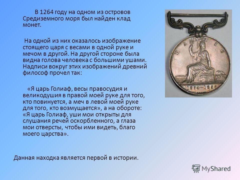 В 1264 году на одном из островов Средиземного моря был найден клад монет. На одной из них оказалось изображение стоящего царя с весами в одной руке и мечом в другой. На другой стороне была видна голова человека с большими ушами. Надписи вокруг этих и