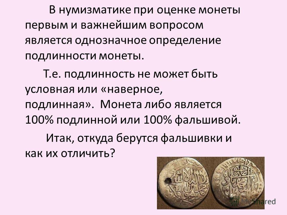 В нумизматике при оценке монеты первым и важнейшим вопросом является однозначное определение подлинности монеты. Т.е. подлинность не может быть условная или «наверное, подлинная». Монета либо является 100% подлинной или 100% фальшивой. Итак, откуда б