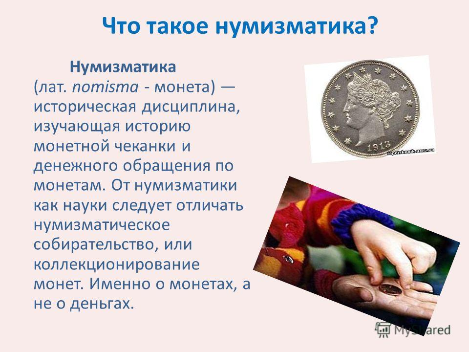 Что такое нумизматика? Нумизматика (лат. nomisma - монета) историческая дисциплина, изучающая историю монетной чеканки и денежного обращения по монетам. От нумизматики как науки следует отличать нумизматическое собирательство, или коллекционирование