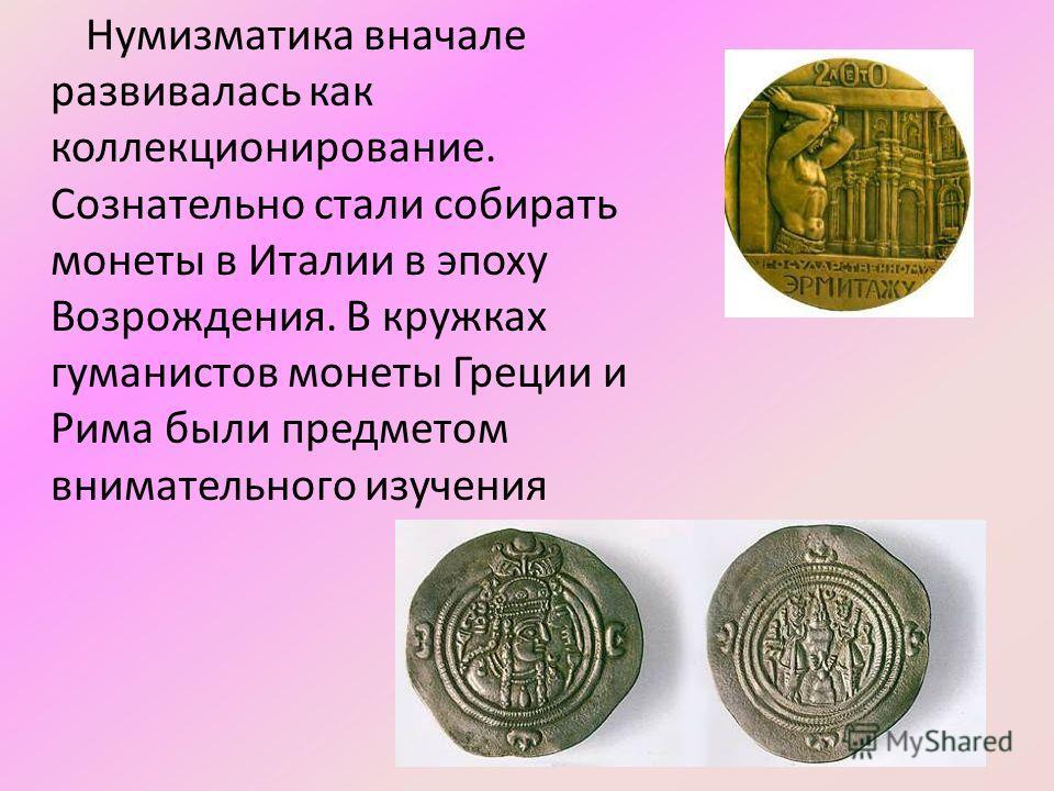 Нумизматика вначале развивалась как коллекционирование. Сознательно стали собирать монеты в Италии в эпоху Возрождения. В кружках гуманистов монеты Греции и Рима были предметом внимательного изучения