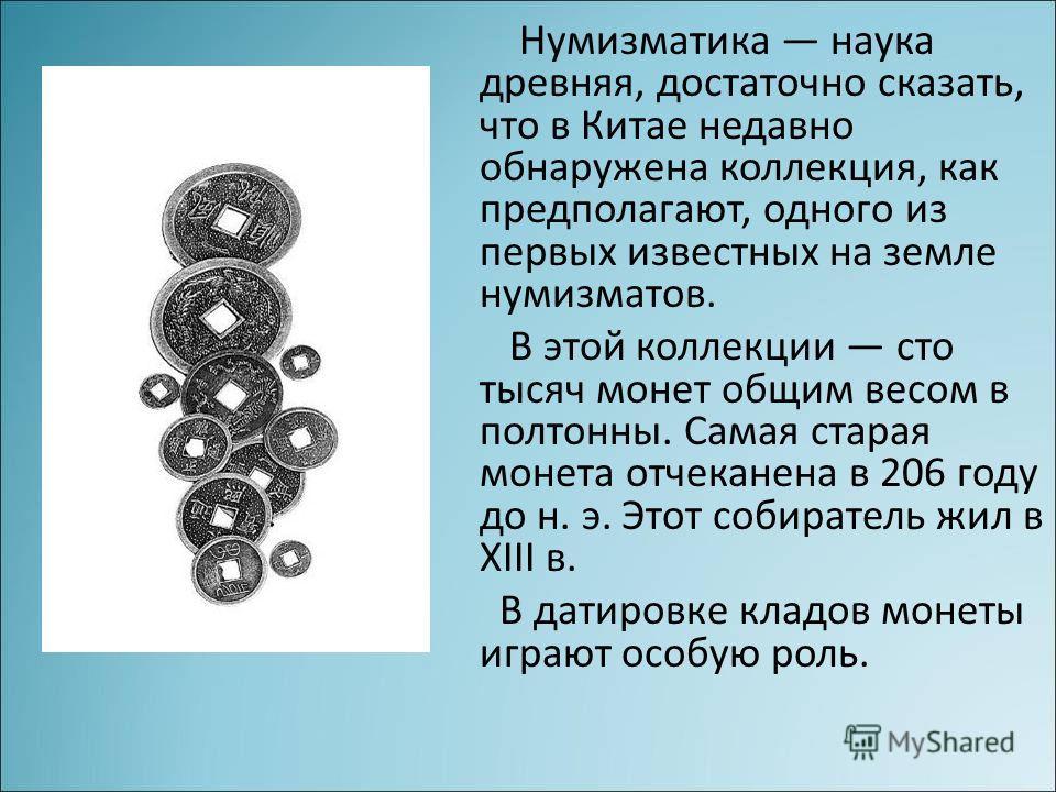Нумизматика наука древняя, достаточно сказать, что в Китае недавно обнаружена коллекция, как предполагают, одного из первых известных на земле нумизматов. В этой коллекции сто тысяч монет общим весом в полтонны. Самая старая монета отчеканена в 206 г