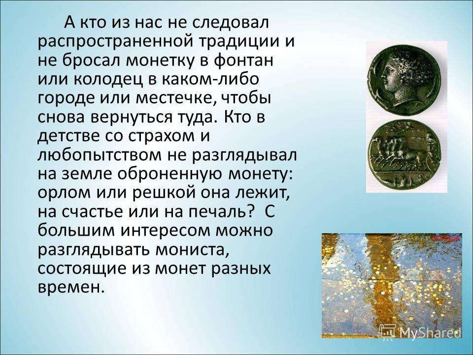 А кто из нас не следовал распространенной традиции и не бросал монетку в фонтан или колодец в каком-либо городе или местечке, чтобы снова вернуться туда. Кто в детстве со страхом и любопытством не разглядывал на земле оброненную монету: орлом или реш