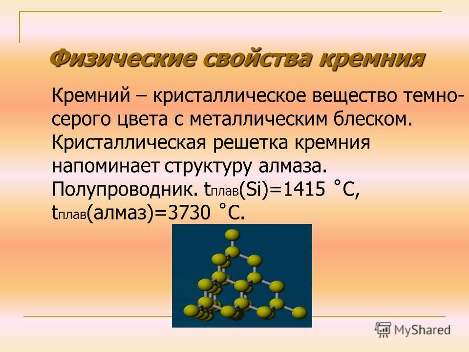 Физические свойства кремния Кремний – кристаллическое вещество темно- серого цвета с металлическим блеском. Кристаллическая решетка кремния напоминает структуру алмаза. Полупроводник. t плав (Si)=1415 ˚C, t плав (алмаз)=3730 ˚C.
