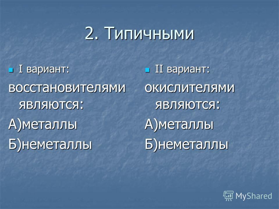 2. Типичными I вариант: I вариант: восстановителями являются: А)металлыБ)неметаллы II вариант: II вариант: окислителями являются: А)металлыБ)неметаллы