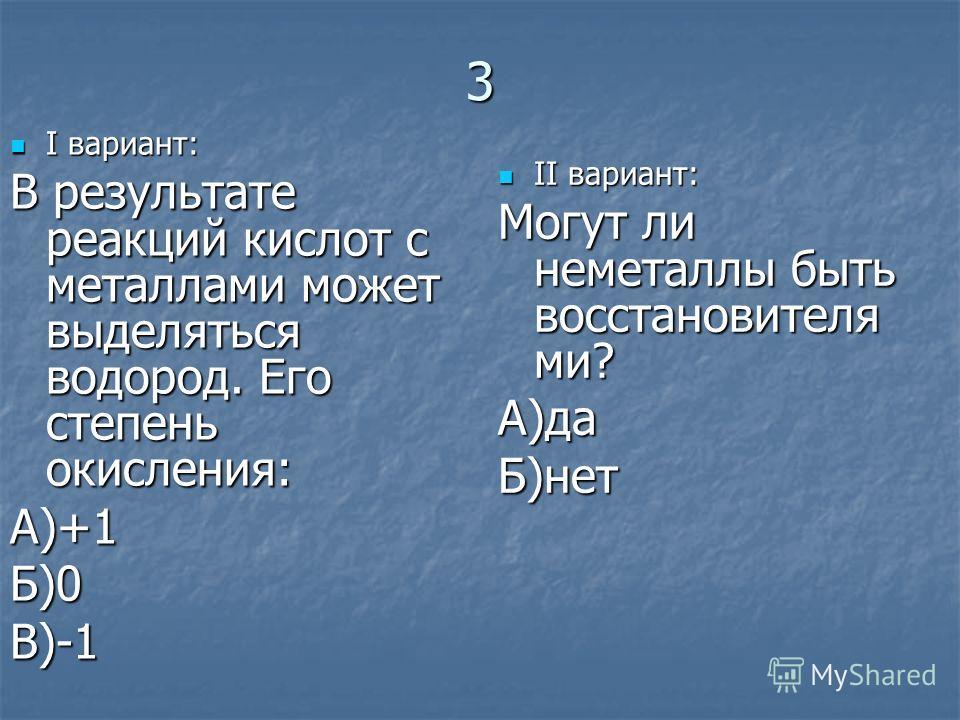 3 I вариант: I вариант: В результате реакций кислот с металлами может выделяться водород. Его степень окисления: А)+1Б)0В)-1 II вариант: II вариант: Могут ли неметаллы быть восстановителя ми? А)даБ)нет