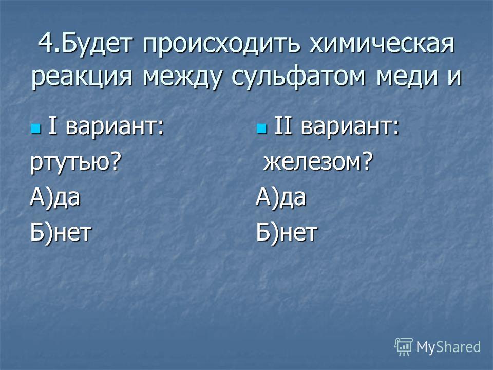 4.Будет происходить химическая реакция между сульфатом меди и I вариант: I вариант:ртутью?А)даБ)нет II вариант: II вариант: железом? железом?А)даБ)нет