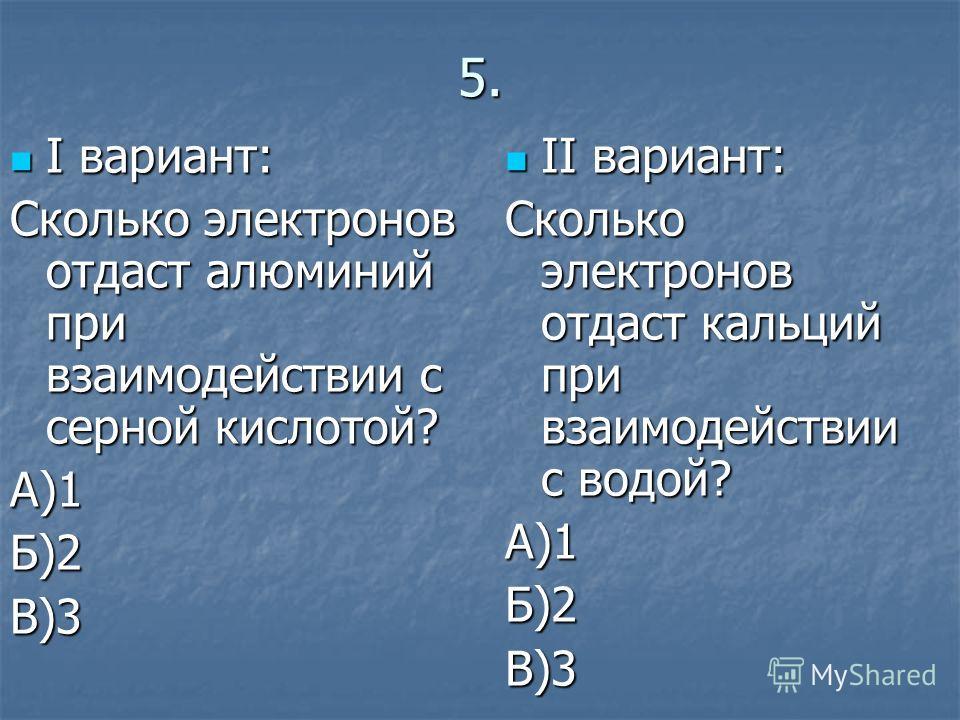 5. I вариант: I вариант: Сколько электронов отдаст алюминий при взаимодействии с серной кислотой? А)1Б)2В)3 II вариант: II вариант: Сколько электронов отдаст кальций при взаимодействии с водой? А)1Б)2В)3